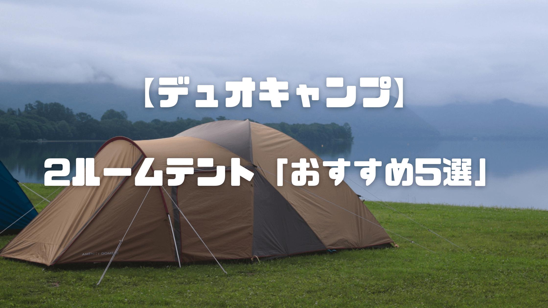デュオキャンプ(2人キャンプ )を快適に楽しめる2ルームテントおすすめ【5選】